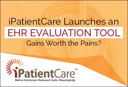 iPatientCare Blog - iPatientCare Launches an EHR Evaluation Tool Gain Worth the Pains?