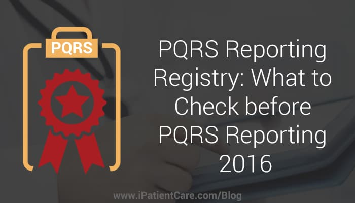iPatientCare Blog - PQRS Reporting Registry: What to Check before PQRS Reporting 2016