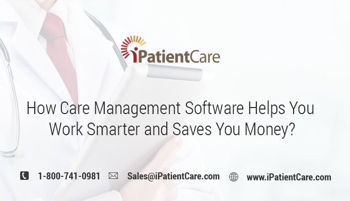 iPatientCare Blog - How Care Management Software Helps You Work Smarter and Saves You Money?