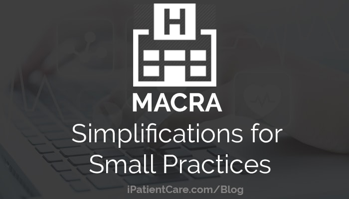 iPatientCare Blog - MACRA Simplifications for Small Practices