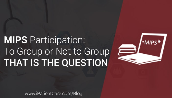 iPatientCare Blog - MIPS participation: To Group or Not to Group