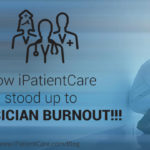 How iPatientCare stood up to Physician Burnout!!!