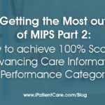 Getting the Most out of MIPS Part 2: How to achieve 100% Score in Advancing Care Information Performance Category
