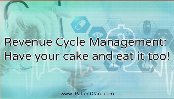 iPatientCare Blog - Revenue Cycle Management Have your cake and eat it too