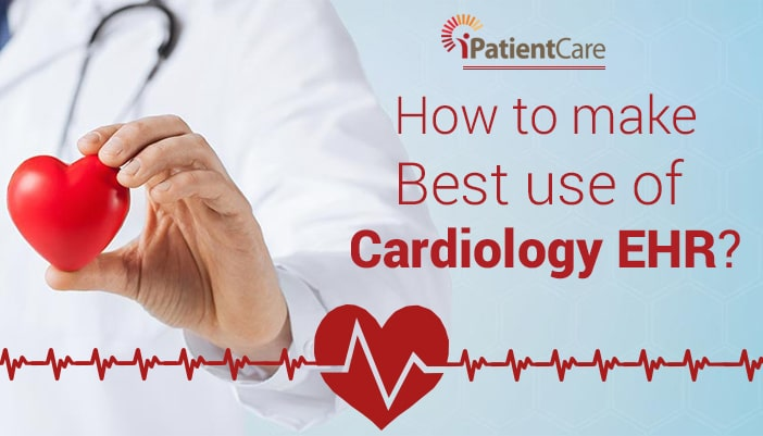 iPatientCare Blog - How to make Best use of Cardiology EHR?