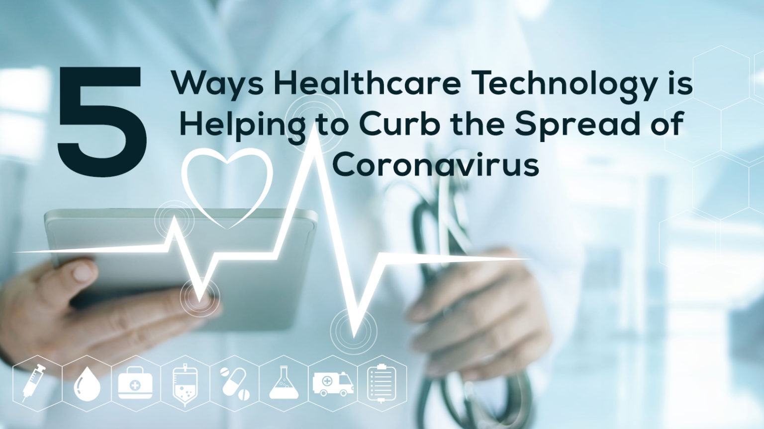 5 Ways Healthcare Technology is Helping to Curb the Spread of Coronavirus
