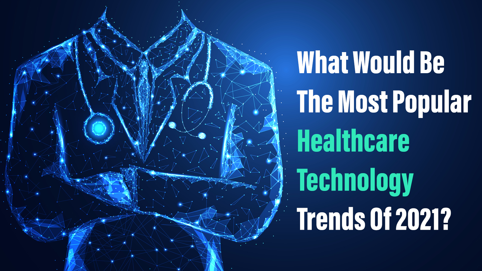 What Would Be The Most Popular Healthcare Technology Trends Of 2021